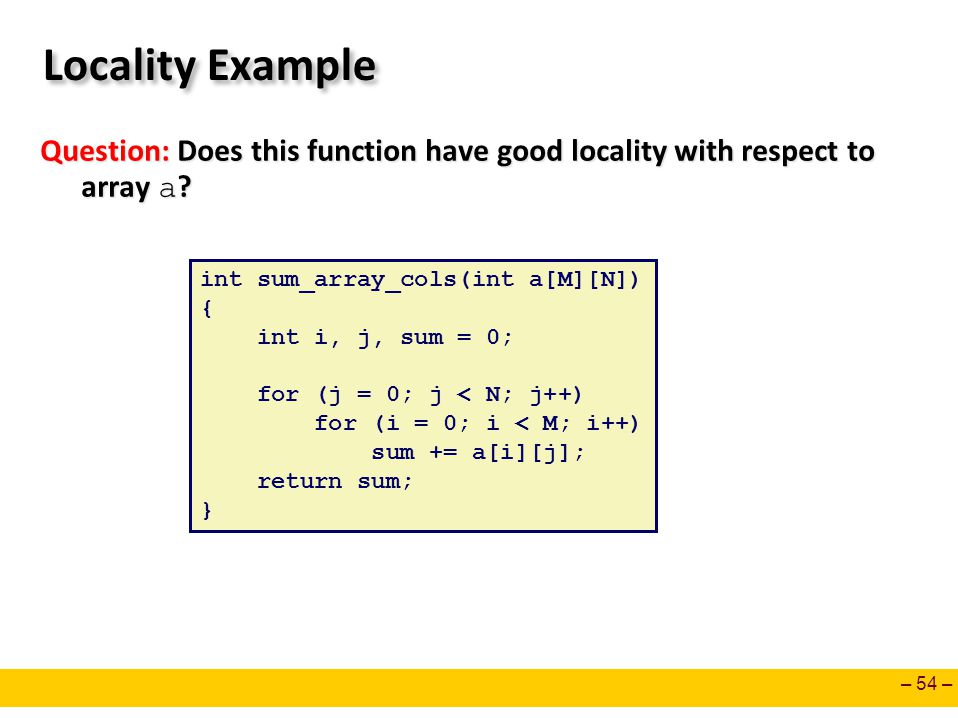 Locality Example Question: Does this function have good locality with respect to array a int sum_array_cols(int a[M][N])